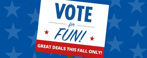 VOTE FOR FUN! GREAT DEALS THIS FALL ONLY!