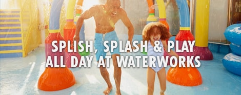 SPLISH, SPLASH AND PLAY ALL DAY AT WATERWORKS
