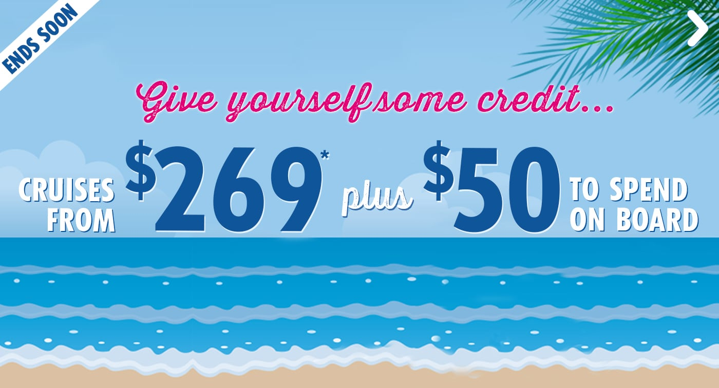 GIVE YOURSELF SOME CREDIT - CRUISES FROM $269 PLUS $50 TO SPEND ON BOARD